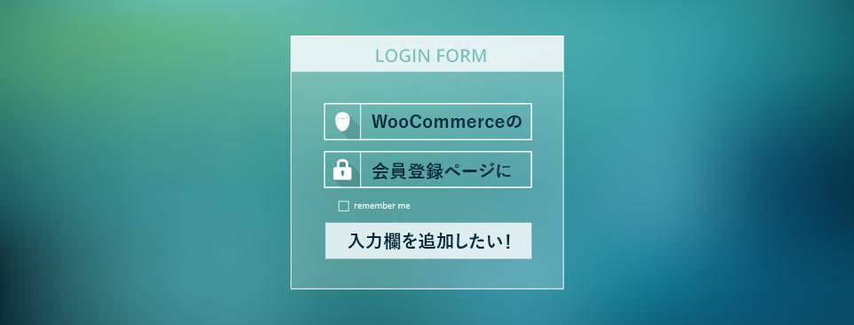 WooCommerceの会員登録ページに入力欄を追加したい!
